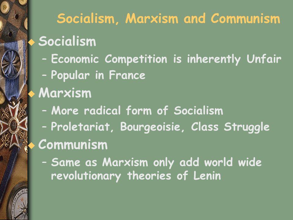 Socialism, Marxism and Communism u Socialism –Economic Competition is inherently Unfair –Popular in France u Marxism –More radical form of Socialism –