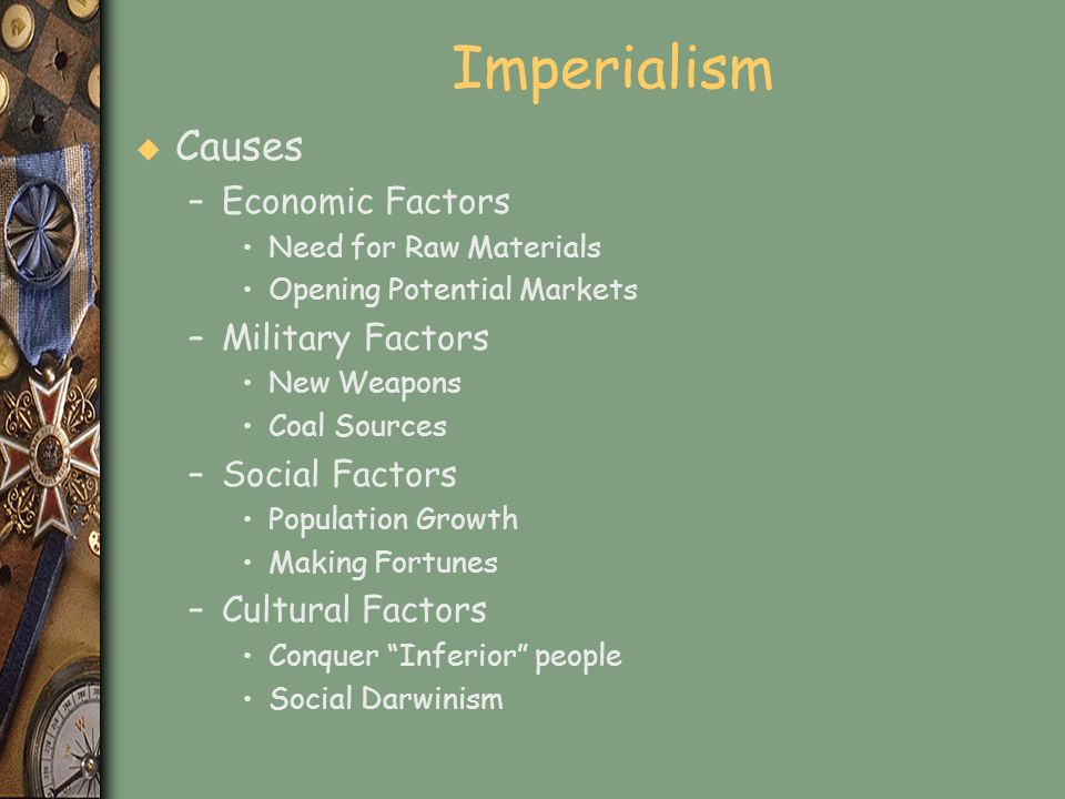 Imperialism u Causes –Economic Factors Need for Raw Materials Opening Potential Markets –Military Factors New Weapons Coal Sources –Social Factors Pop