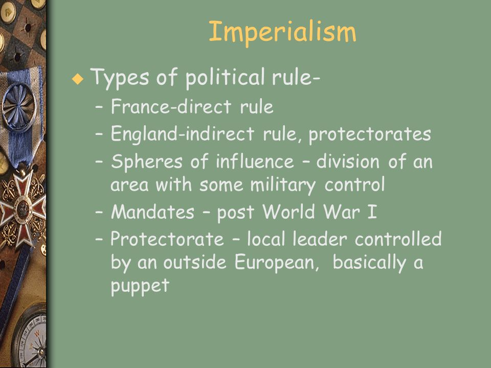 Imperialism u Types of political rule- –France-direct rule –England-indirect rule, protectorates –Spheres of influence – division of an area with some