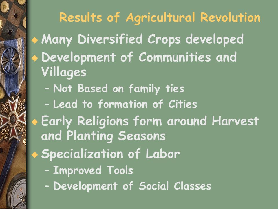 Results of Agricultural Revolution u Many Diversified Crops developed u Development of Communities and Villages –Not Based on family ties –Lead to for