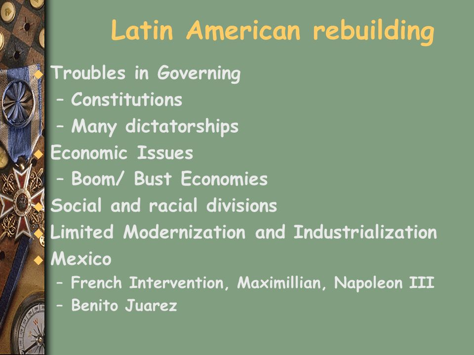 Latin American rebuilding u Troubles in Governing –Constitutions –Many dictatorships u Economic Issues –Boom/ Bust Economies u Social and racial divis