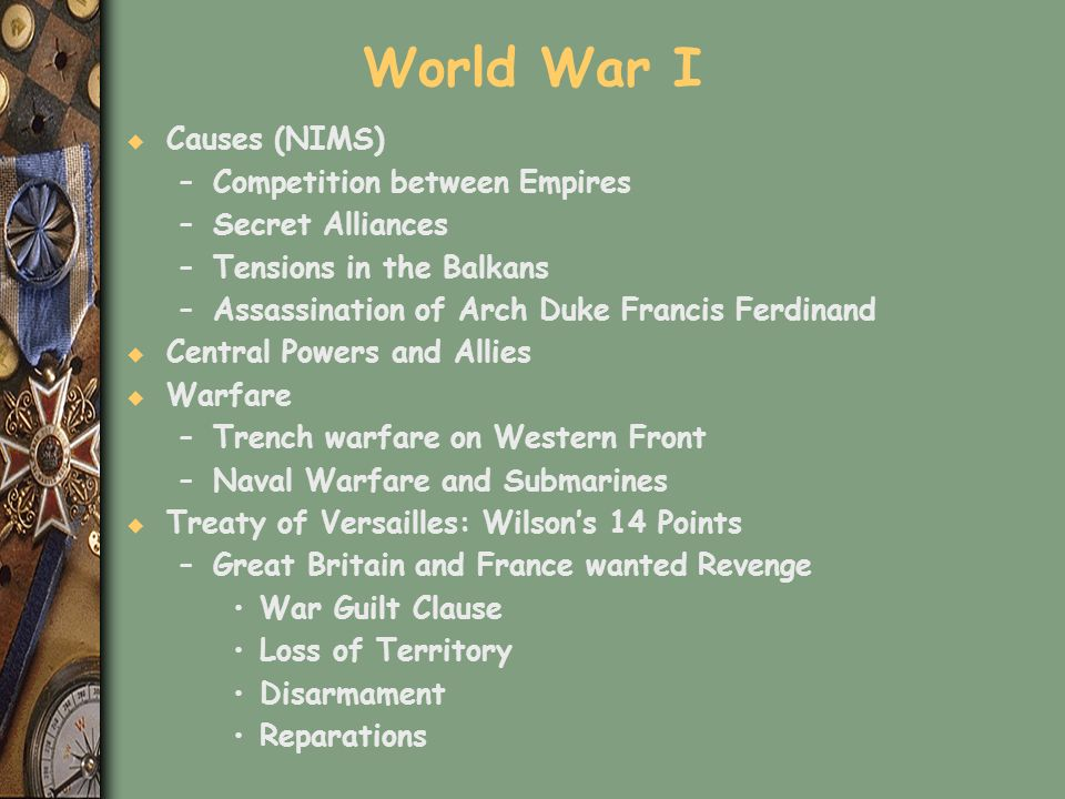 World War I u Causes (NIMS) –Competition between Empires –Secret Alliances –Tensions in the Balkans –Assassination of Arch Duke Francis Ferdinand u Ce