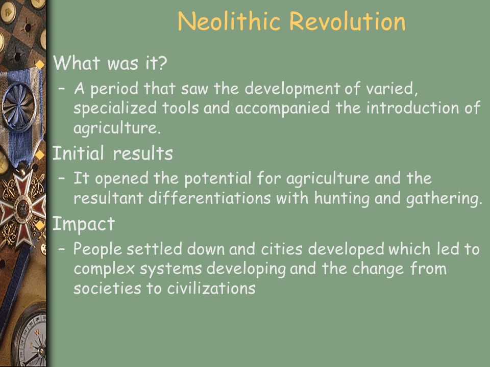 Neolithic Revolution u What was it? –A period that saw the development of varied, specialized tools and accompanied the introduction of agriculture. u