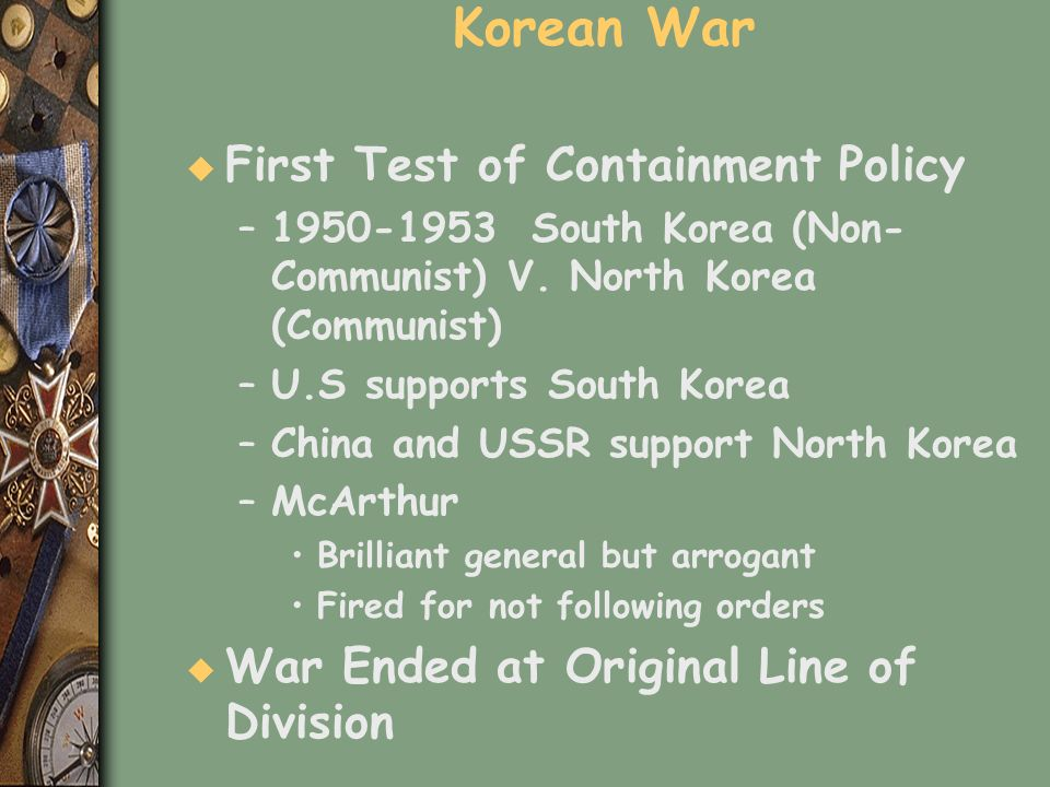 Korean War u First Test of Containment Policy –1950-1953 South Korea (Non- Communist) V. North Korea (Communist) –U.S supports South Korea –China and