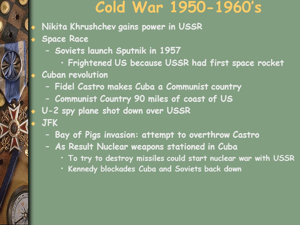 Cold War 1950-1960s u Nikita Khrushchev gains power in USSR u Space Race –Soviets launch Sputnik in 1957 Frightened US because USSR had first space ro