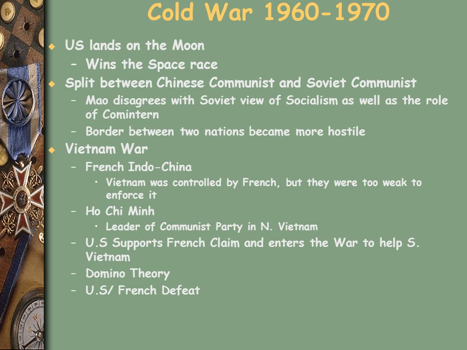 Cold War 1960-1970 u US lands on the Moon –Wins the Space race u Split between Chinese Communist and Soviet Communist –Mao disagrees with Soviet view