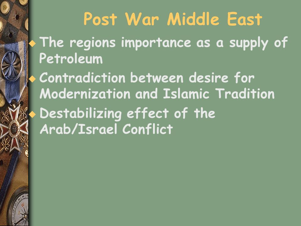 Post War Middle East u The regions importance as a supply of Petroleum u Contradiction between desire for Modernization and Islamic Tradition u Destab