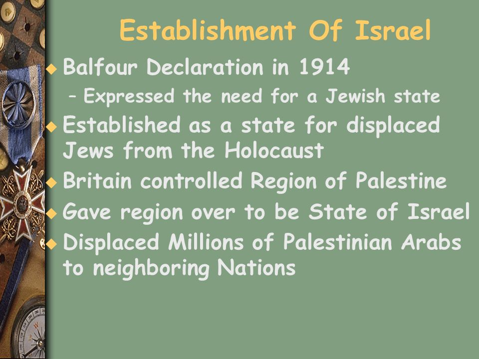 Establishment Of Israel u Balfour Declaration in 1914 –Expressed the need for a Jewish state u Established as a state for displaced Jews from the Holo