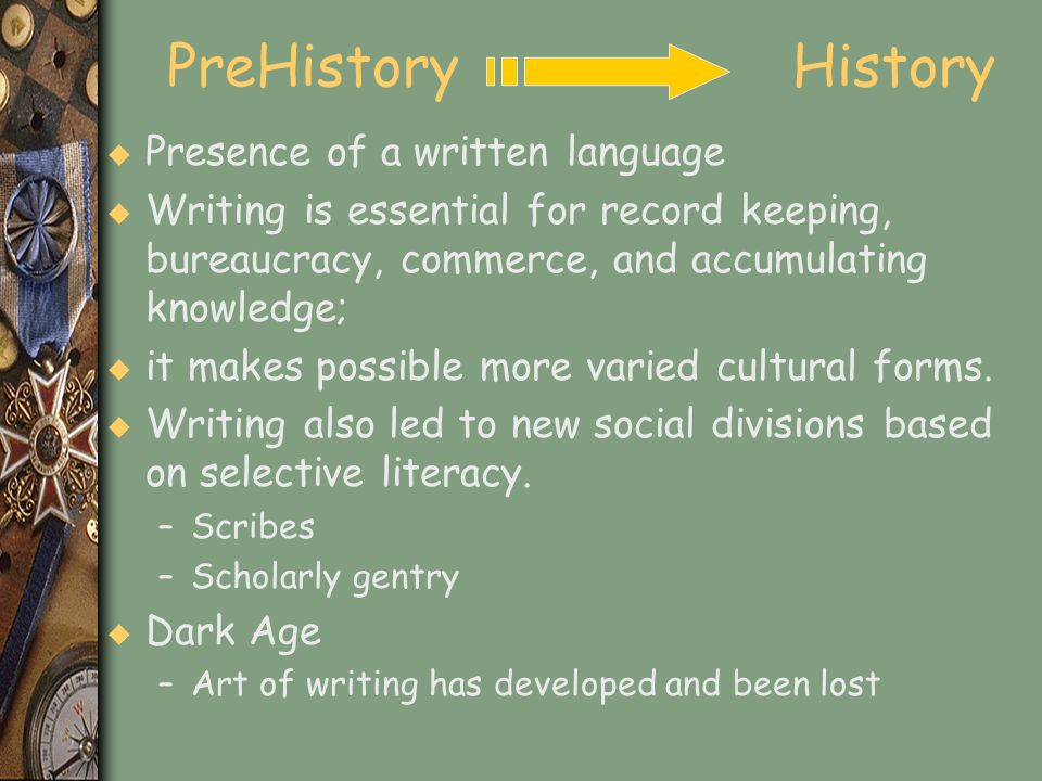 PreHistory History u Presence of a written language u Writing is essential for record keeping, bureaucracy, commerce, and accumulating knowledge; u it