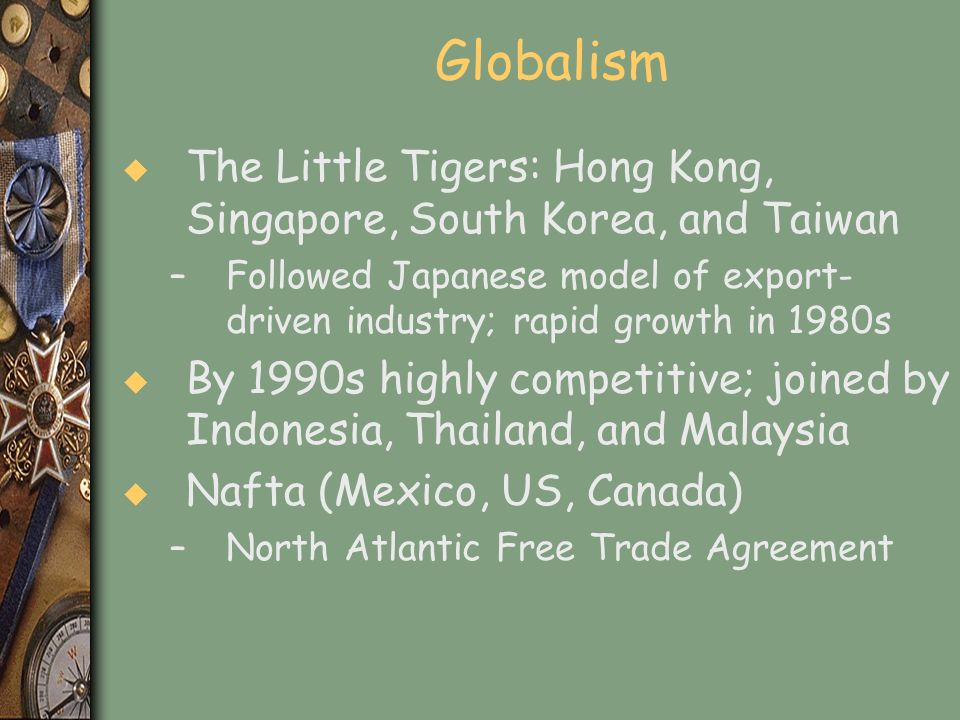 Globalism u The Little Tigers: Hong Kong, Singapore, South Korea, and Taiwan –Followed Japanese model of export- driven industry; rapid growth in 1980