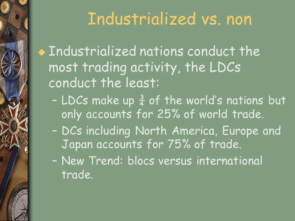 Industrialized vs. non u Industrialized nations conduct the most trading activity, the LDCs conduct the least: –LDCs make up ¾ of the worlds nations b