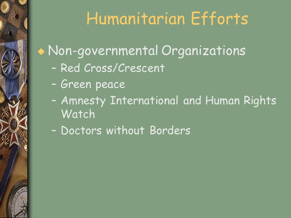 Humanitarian Efforts u Non-governmental Organizations –Red Cross/Crescent –Green peace –Amnesty International and Human Rights Watch –Doctors without