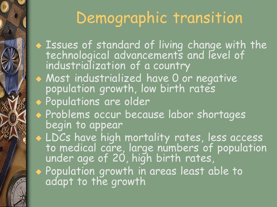 Demographic transition u Issues of standard of living change with the technological advancements and level of industrialization of a country u Most in