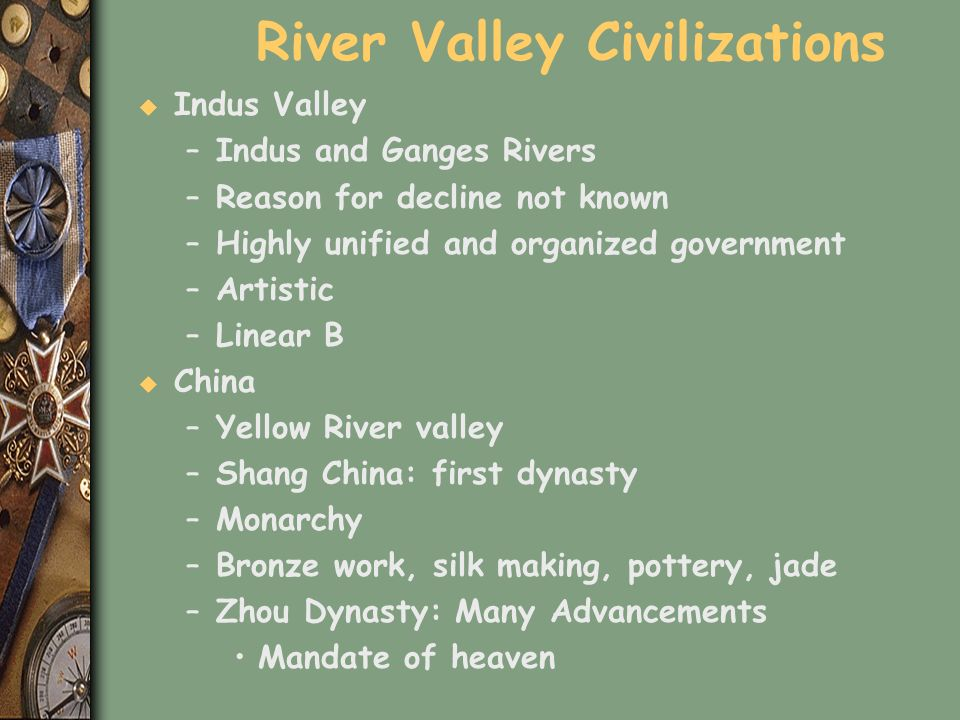 River Valley Civilizations u Indus Valley –Indus and Ganges Rivers –Reason for decline not known –Highly unified and organized government –Artistic –L