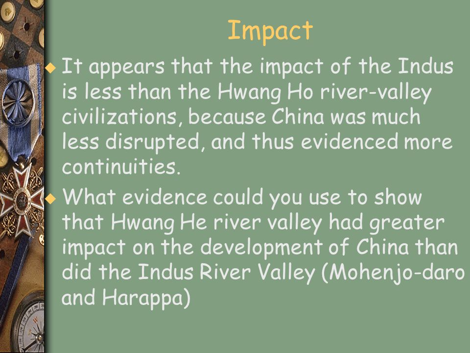 Impact u It appears that the impact of the Indus is less than the Hwang Ho river-valley civilizations, because China was much less disrupted, and thus