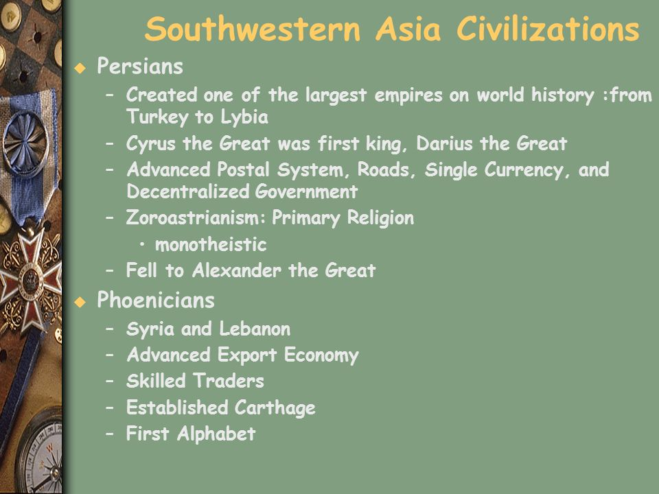 Southwestern Asia Civilizations u Persians –Created one of the largest empires on world history :from Turkey to Lybia –Cyrus the Great was first king,