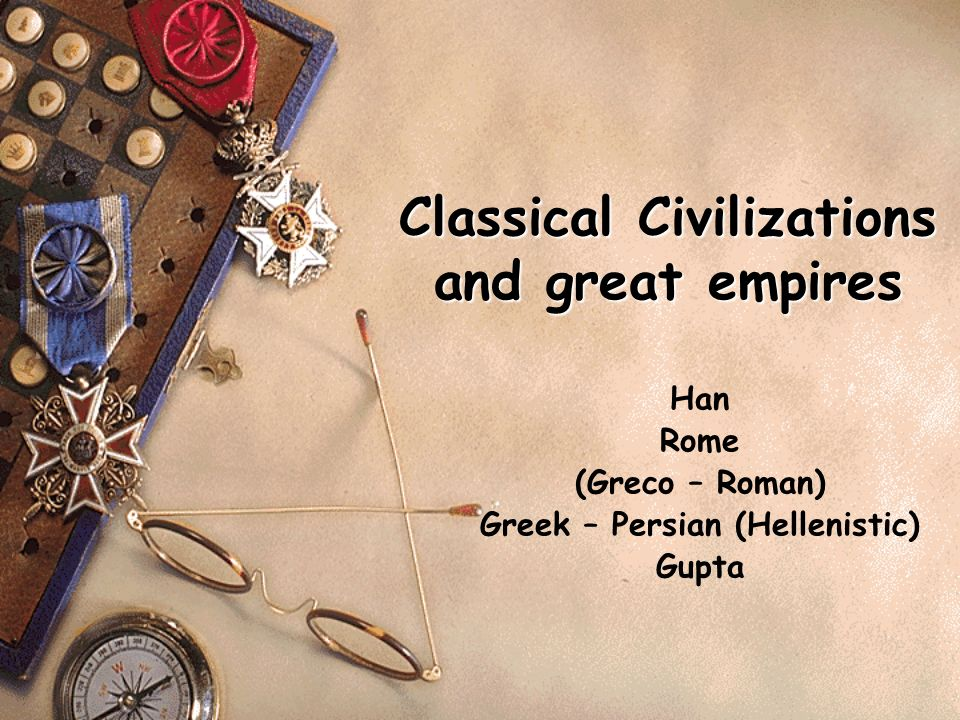Classical Civilizations and great empires Han Rome (Greco – Roman) Greek – Persian (Hellenistic) Gupta