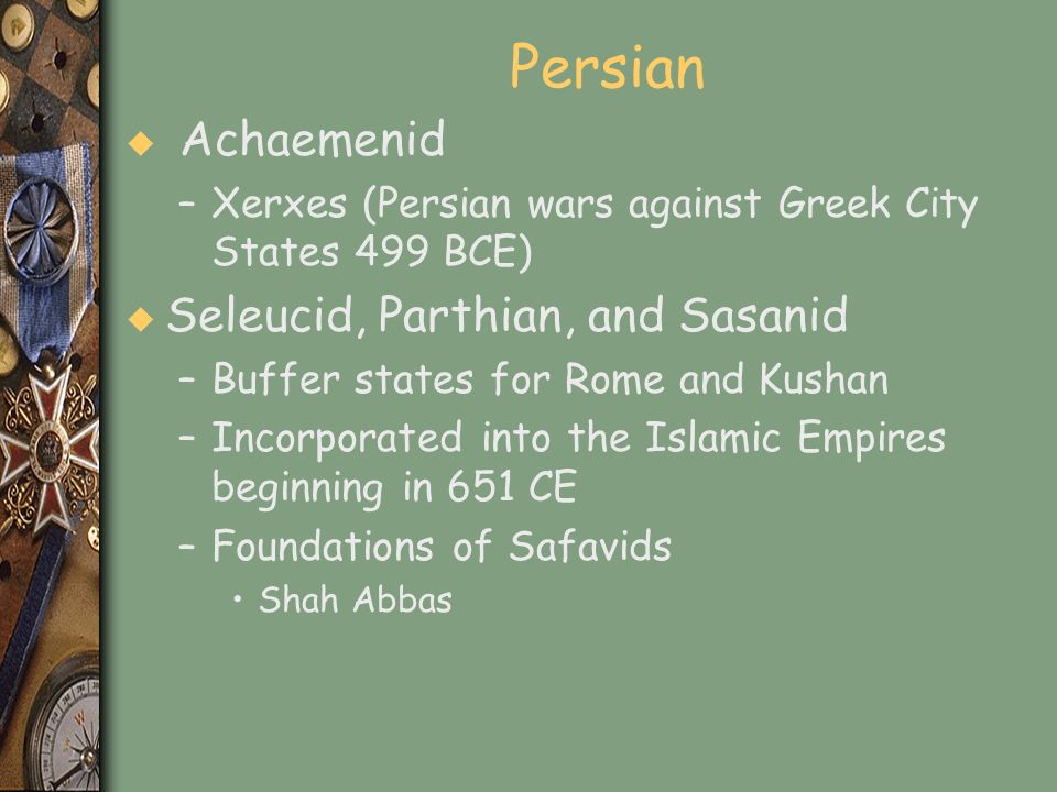 Persian u Achaemenid –Xerxes (Persian wars against Greek City States 499 BCE) u Seleucid, Parthian, and Sasanid –Buffer states for Rome and Kushan –In