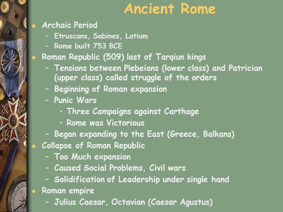 Ancient Rome u Archaic Period –Etruscans, Sabines, Latium –Rome built 753 BCE u Roman Republic (509) last of Tarqiun kings –Tensions between Plebeians