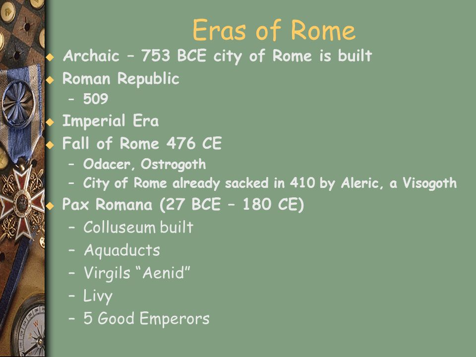 Eras of Rome u Archaic – 753 BCE city of Rome is built u Roman Republic –509 u Imperial Era u Fall of Rome 476 CE –Odacer, Ostrogoth –City of Rome alr