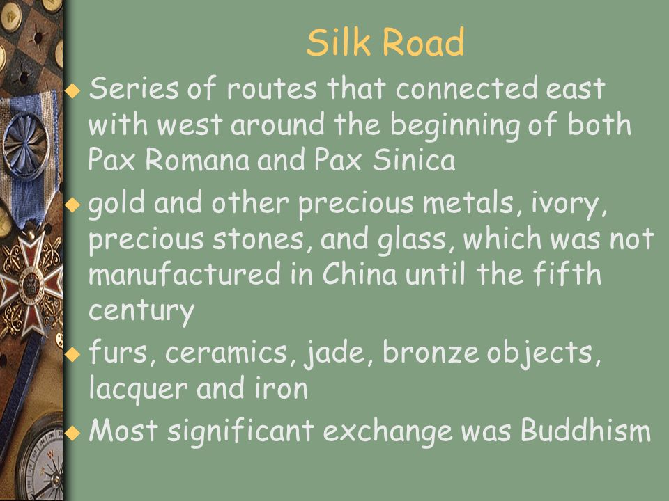 Silk Road u Series of routes that connected east with west around the beginning of both Pax Romana and Pax Sinica u gold and other precious metals, iv