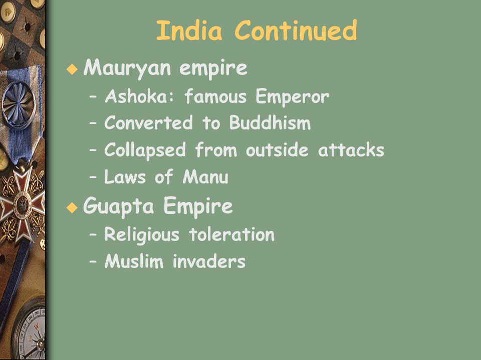 India Continued u Mauryan empire –Ashoka: famous Emperor –Converted to Buddhism –Collapsed from outside attacks –Laws of Manu u Guapta Empire –Religio