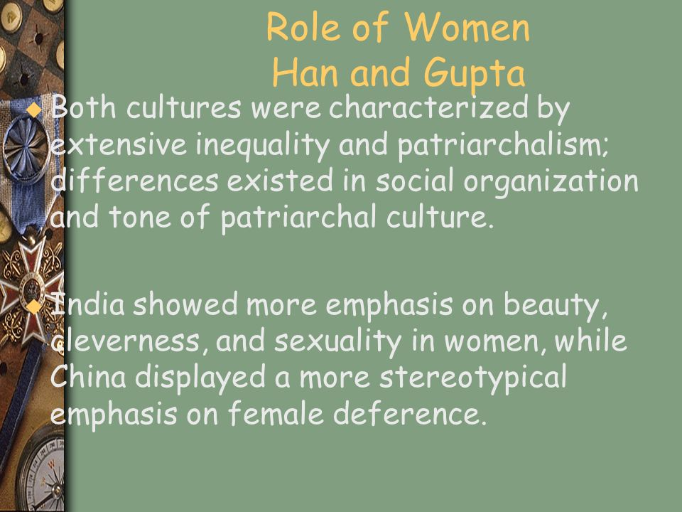 Role of Women Han and Gupta u Both cultures were characterized by extensive inequality and patriarchalism; differences existed in social organization
