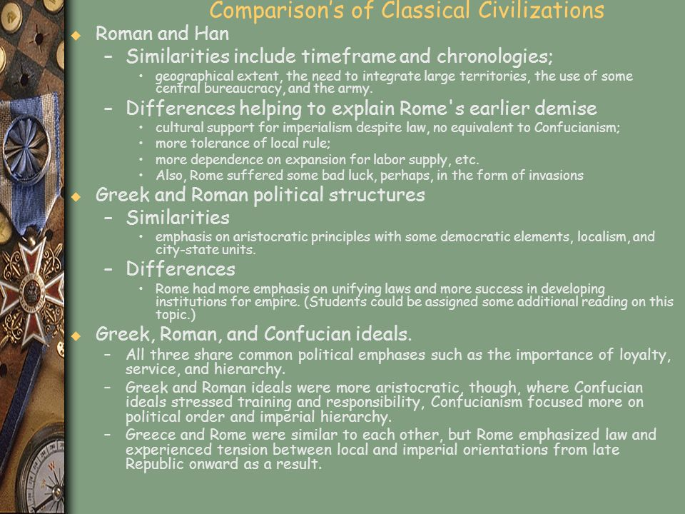 Comparisons of Classical Civilizations u Roman and Han –Similarities include timeframe and chronologies; geographical extent, the need to integrate la