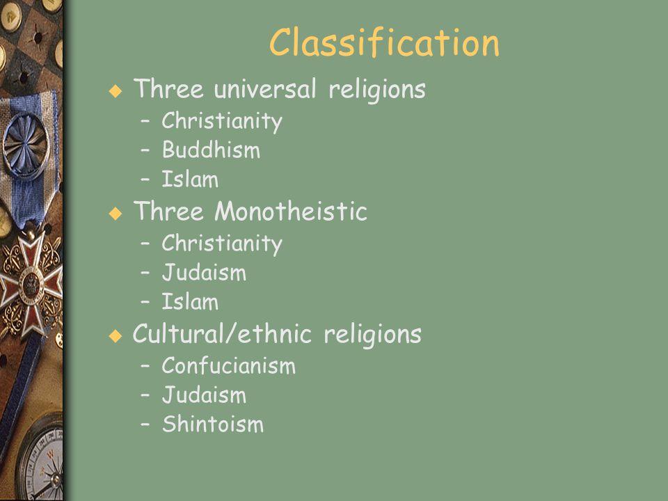 Classification u Three universal religions –Christianity –Buddhism –Islam u Three Monotheistic –Christianity –Judaism –Islam u Cultural/ethnic religio