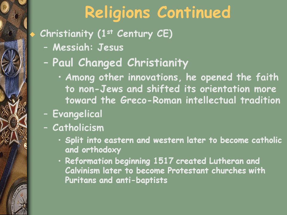 Religions Continued u Christianity (1 st Century CE) –Messiah: Jesus –Paul Changed Christianity Among other innovations, he opened the faith to non-Je