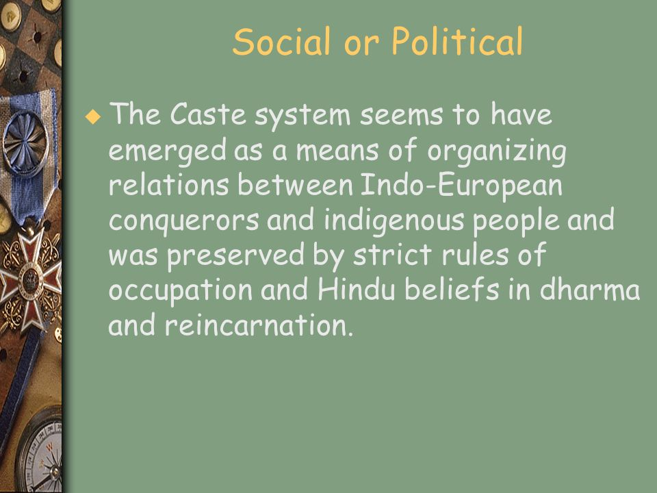 Social or Political u The Caste system seems to have emerged as a means of organizing relations between Indo-European conquerors and indigenous people