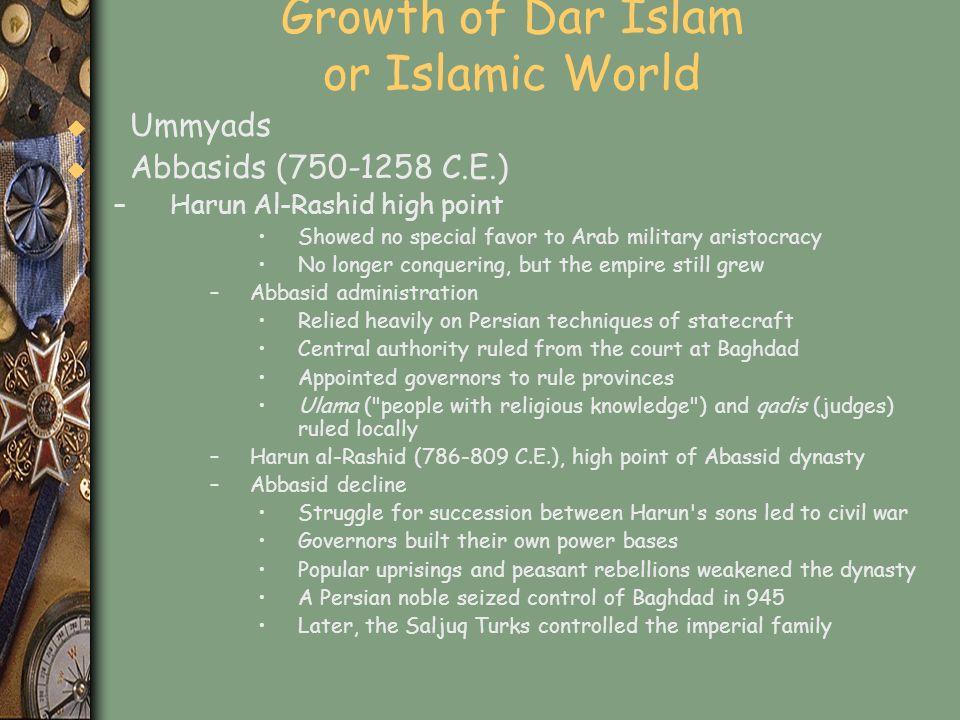 Growth of Dar Islam or Islamic World u Ummyads u Abbasids (750-1258 C.E.) –Harun Al-Rashid high point Showed no special favor to Arab military aristoc