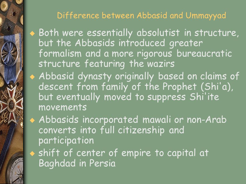 Difference between Abbasid and Ummayyad u Both were essentially absolutist in structure, but the Abbasids introduced greater formalism and a more rigo