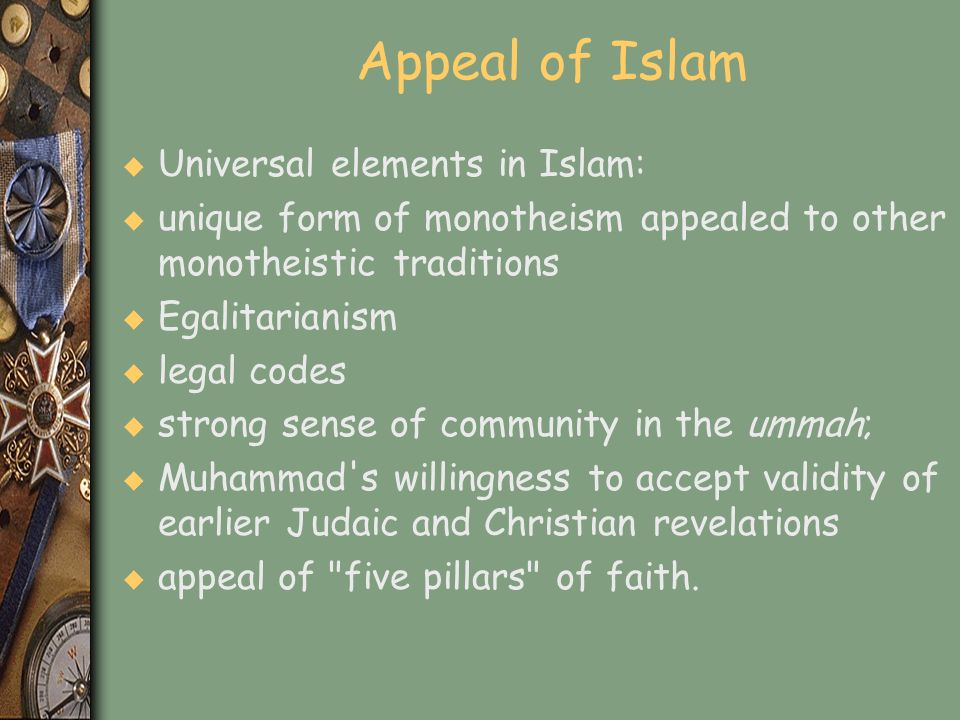 Appeal of Islam u Universal elements in Islam: u unique form of monotheism appealed to other monotheistic traditions u Egalitarianism u legal codes u