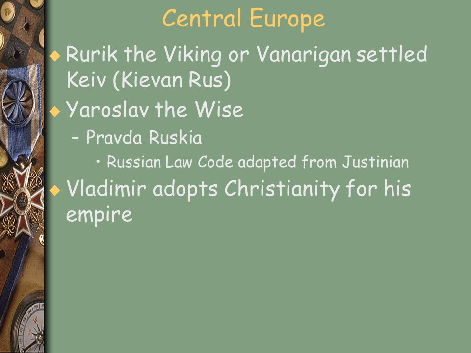 Central Europe u Rurik the Viking or Vanarigan settled Keiv (Kievan Rus) u Yaroslav the Wise –Pravda Ruskia Russian Law Code adapted from Justinian u