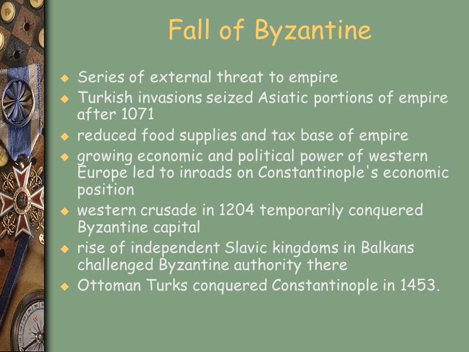 Fall of Byzantine u Series of external threat to empire u Turkish invasions seized Asiatic portions of empire after 1071 u reduced food supplies and t