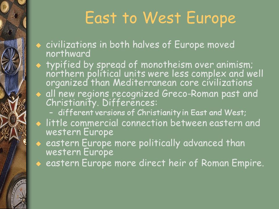 East to West Europe u civilizations in both halves of Europe moved northward u typified by spread of monotheism over animism; northern political units