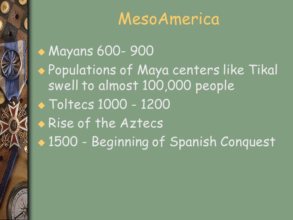 MesoAmerica u Mayans 600- 900 u Populations of Maya centers like Tikal swell to almost 100,000 people u Toltecs 1000 - 1200 u Rise of the Aztecs u 150