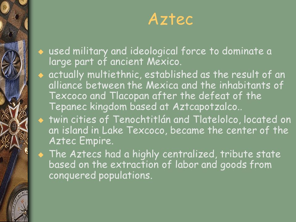 Aztec u used military and ideological force to dominate a large part of ancient Mexico. u actually multiethnic, established as the result of an allian
