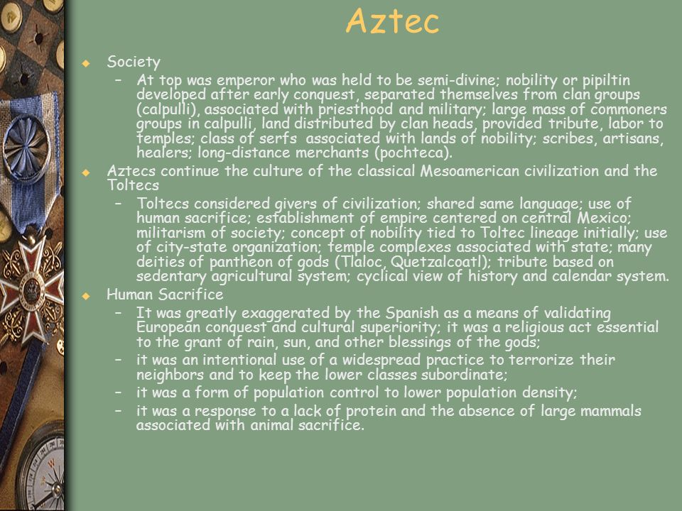 Aztec u Society –At top was emperor who was held to be semi-divine; nobility or pipiltin developed after early conquest, separated themselves from cla