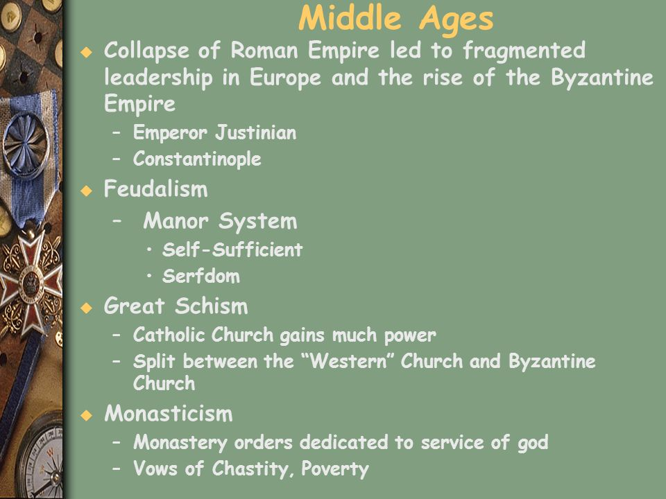 Middle Ages u Collapse of Roman Empire led to fragmented leadership in Europe and the rise of the Byzantine Empire –Emperor Justinian –Constantinople