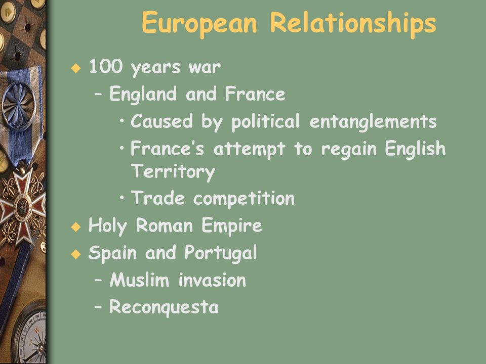 European Relationships u 100 years war –England and France Caused by political entanglements Frances attempt to regain English Territory Trade competi