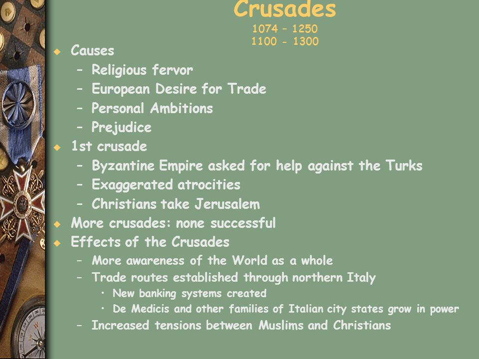 Crusades 1074 – 1250 1100 - 1300 u Causes –Religious fervor –European Desire for Trade –Personal Ambitions –Prejudice u 1st crusade –Byzantine Empire