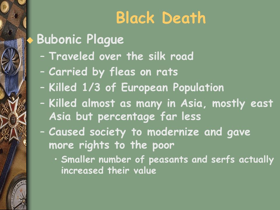 Black Death u Bubonic Plague –Traveled over the silk road –Carried by fleas on rats –Killed 1/3 of European Population –Killed almost as many in Asia,