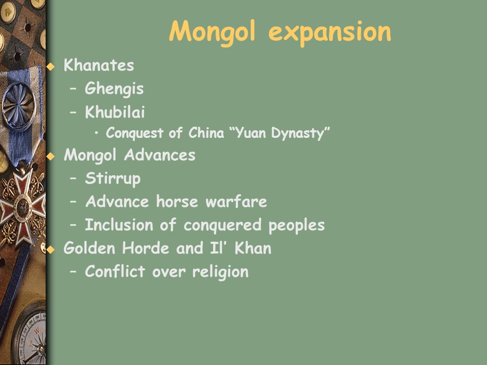 Mongol expansion u Khanates –Ghengis –Khubilai Conquest of China Yuan Dynasty u Mongol Advances –Stirrup –Advance horse warfare –Inclusion of conquere