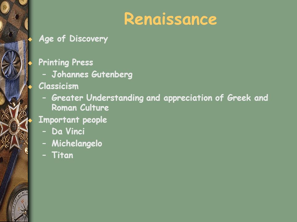 Renaissance u Age of Discovery u Printing Press –Johannes Gutenberg u Classicism –Greater Understanding and appreciation of Greek and Roman Culture u