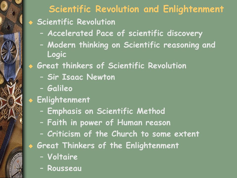 Scientific Revolution and Enlightenment u Scientific Revolution –Accelerated Pace of scientific discovery –Modern thinking on Scientific reasoning and