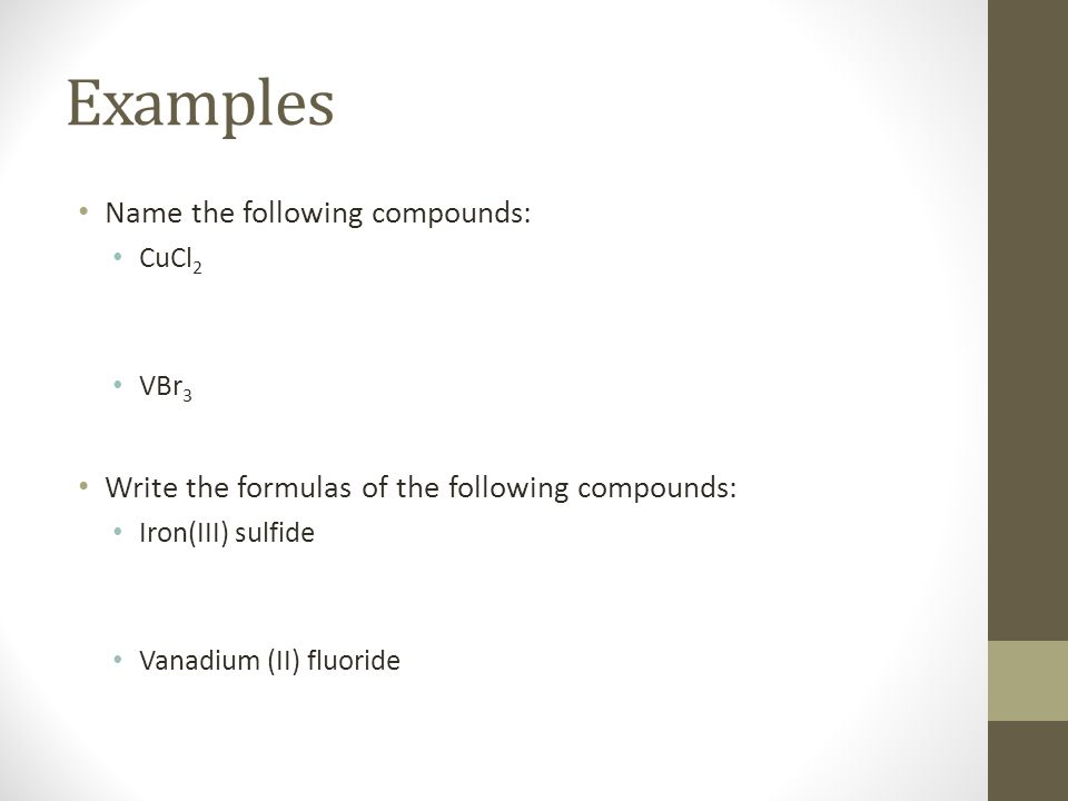 Examples Name the following compounds: CuCl 2 VBr 3 Write the formulas of the following compounds: Iron(III) sulfide Vanadium (II) fluoride