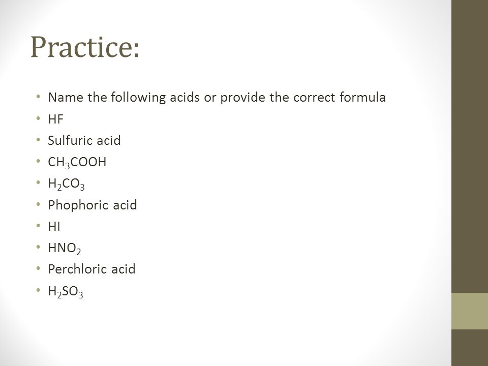 Practice: Name the following acids or provide the correct formula HF Sulfuric acid CH 3 COOH H 2 CO 3 Phophoric acid HI HNO 2 Perchloric acid H 2 SO 3