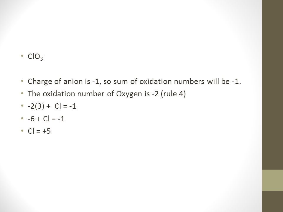 ClO 3 - Charge of anion is -1, so sum of oxidation numbers will be -1. The oxidation number of Oxygen is -2 (rule 4) -2(3) + Cl = -1 -6 + Cl = -1 Cl =